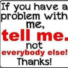 If you have a problem with me, tell me. Not everyone else! Thanks!
