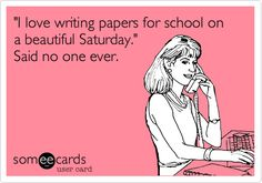 "Free and Funny Workplace Ecard: ""I love writing papers for school on a beautiful Saturday. Create and send your own custom Workplace ecard. Grad School Problems, Student Problems, Hr Humor, College Humor, Graduate School Humor, College Life, Office Humor, School Motivation, Student Life"