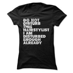 T shirt with Quote. Do Not Disturb This Hair Stylist Im Disturbed Enough Already