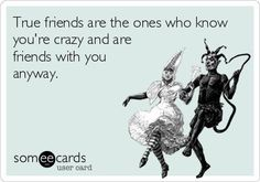 True friends are the ones who know you're crazy and are friends with you anyway.