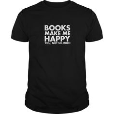 Books Make Me Happy  You Not So Much Shirt
