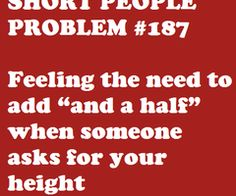 """Short people problems...I actually told the nurse """"...and a quarter"""" when she asked about my height."""