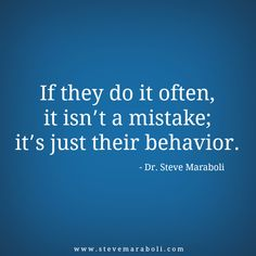 """If they do it often, it isn't a mistake; it's just their behavior."" - Steve Maraboli"