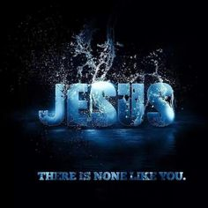 JESUS THERE IS NONE LIKE YOU!
