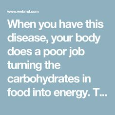 When you have this disease, your body does a poor job turning the carbohydrates in food into energy. This causes sugar to build up in your blood. Over time it raises your risk for heart disease, blindness, nerve and organ damage, and other serious conditions. It strikes people of all ages, and early symptoms are mild. About 1 out of 3 people with type 2 diabetes don't know they have it.