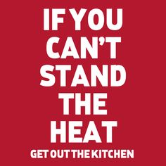 If you can't stand the heat, get out of the kitchen.