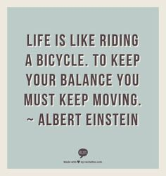 """Life is like riding a bicycle, to keep your balance you must keep moving."" Albert Einstein"