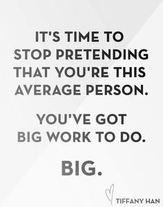 It's time to stop pretending that you're this average person. you've got big work to do. BIG.