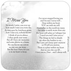 No words I write can ever say, how much I miss you every day, as time goes by, loneliness grows, how I miss you, nobody knows! I think of you in silence, I often speak your name but all I have are memories and some photos in a frame. | all-greatquotes.com #IMissYou #Grief #Poem