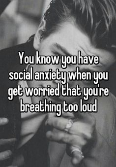 """""""You know you have social anxiety when you get worried that you're breathing too loud"""" #socialanxiety"""