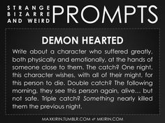 ✐ Daily Weird Prompt ✐Demon HeartedWrite about a character who suffered greatly, both physically and emotionally, at the hands of someone close to them. The catch? One night, this character wishes, with all of their might, for this person to die. Double catch? The following morning, they see this person again, alive… but not safe. Triple catch? Something nearly killed them the previous night.Any work you create based off this prompt belongs to you, no sourcing is necessary though it would be…