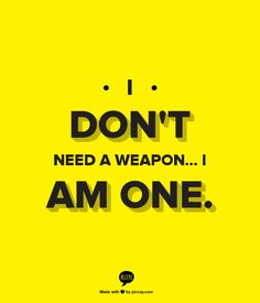 I Don't Need A Weapon... I AM One.