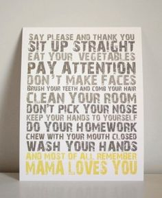 Mama Loves You By Gus & Lula  Price: $22.00 |   Uploaded by Maria Fe Pierce  Good manners are very important in my home. My husband and I intend to teach our children to be polite, respectful and grateful. This print reminds kids of the things they must and must not do while also reminding them of the most important thing of all: a mother's love.