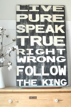 Live Pure Speak True Right Wrong Follow the King - Tennyson  This is our family motto... can't believe someone already made the sign!