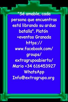 """Sé amable, cada persona que encuentras está librando su ardua batalla"". Platón  +eventos Granada https://www.facebook.com/groups/extragrupoabierto/ Mario +34 616453927 WhatsApp Info@extragrupo.org"