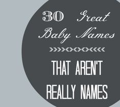 "30 Great #Baby Names That Aren't Really Names - using a ""word"" for your baby instead of a typical ""name""."