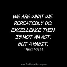 We are what we repeatedly do. Excellence then is not an act, but a habit. Aristotle