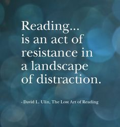 """Reading ... is an act of resistance in a landscape of distraction."" David L. Ulin in ""The Lost Art of Reading"""