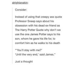 Though I do like this, I hate how the person is belittling Snape's love for his best friend, since childhood. J.K. Rowling has even said that Lily was pregnant again and was convincing James to make up with Snape, so he could be the godfather.