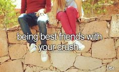 being best friends with your crush.