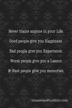Never blame anyone in your life... Good people give you happiness, Bad people give you experiences...