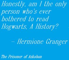 Honestly, am I the only person who's ever bothered to read Hogwarts, A History? -Hermione Granger