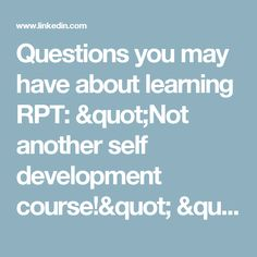 "Questions you may have about learning RPT: ""Not another self development course!"" "" Nothing works for me!!"" OR "" I'm happy with the tools I have"" 
