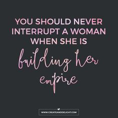 I mean, just saying...you should never interrupt a woman when she is building her empire. inspirational quotes for girl bosses and female business owners.
