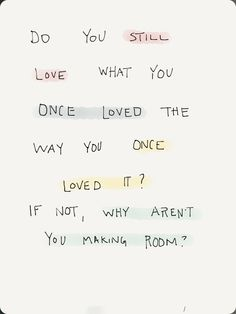 do you still love what you once loved the way you once loved it? if not, why aren't you making room?