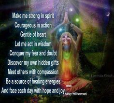 "Divine Spark:  ""Make me strong in spirit, courageous in action, gentle of heart. Let me act in wisdom, conquer my fear and doubt, discover my own hidden gifts, meet others with compassion, be a source of healing energies, and face each day with hope and joy.""  ---Abby Willowroot."