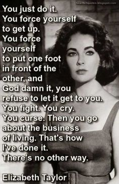 Well she did it with a lot of booze too. But it's true though. One foot in front of the other. Every day