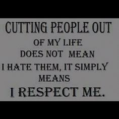 Repinned: I respect myself so I'm cutting you out of my life for as long as you act like this. I'm giving up on you. You don't want me I don't want you either, I don't need you in my life I'm done getting my hopes up for nothing.