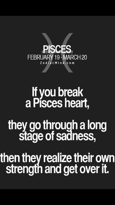 If you break a Pisces heart, they go through a long stage of sadness, then they realize their own strength and get over it. Pisces Love, Zodiac Signs Pisces, Astrology Pisces, Pisces Quotes, Pisces Woman, My Zodiac Sign, Astrology Signs, Zodiac Facts, Horoscope Capricorn