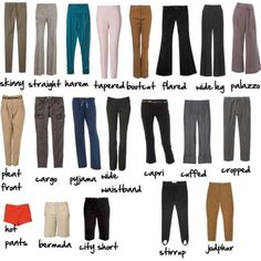 A visual glossary of pants More Visual Glossaries (for Her): Backpacks / Bags / Bobby Pins / Boots / Bra Types / Hats / Belt knots / Chain Types / Coats / Collars / Darts / Dress Shapes / Dress Silhouettes / Eyeglass frames / Eyeliner Strokes / Hangers / Harem Pants / Heels / Lingerie / Nail shapes / Necklaces / Necklines / Patterns (Part1) / Patterns (Part 2) / Puffy Sleeves / Scarf Knots / Shoes I / Shoes II / Shorts / Silhouettes / Skirts /