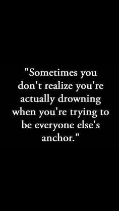 Sometimes you don't realize you're actually drowing when you're trying to be everyone else's anchor.