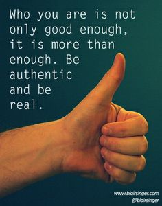 Who you are is not only good enough, it is more than enough. Be authentic and be real. -- Blair Singer