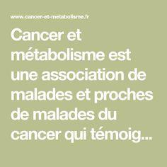 Cancer et métabolisme est une association de malades et proches de malades du cancer qui témoigne, apporte des retours d'expériences et des informations sur un traitement alternatif du cancer, le traitement métabolique.   Association Cancer et Métabolisme - Traitement alternatif du cancer