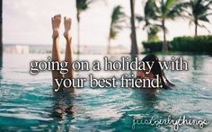 going on a holiday with your best friend.