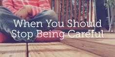 When You Should Stop Being Careful | True Woman