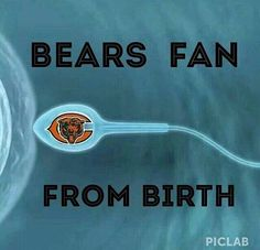 BEARS FAN FROM BIRTH That is me. My parents had season tickets in 1965, my mom was very pregnant with me. Go Bears!