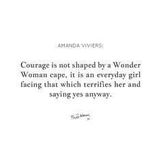 courage is not shaped by a Wonder Woman cape, it is an everyday girl facing that which terrifies her and saying yes anyway.