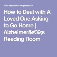 How to Deal with A Loved One Asking to Go Home       |        Alzheimer's Reading Room