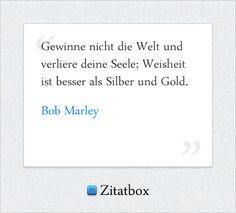 Gewinne nicht die Welt und verliere deine Seele; Weisheit ist besser als Silber und Gold. Bob Marley (http://www.Zitatbox.de/bob-marley-zitate)