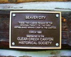 Beaver City - Beaver City was founded after prospectors from Leadville camped out in Clear Creek Canyon and their burros wandered down to the creek. The next day the prospectors found their animals and also found good float in the creek. Many towns sprang up along the creek including beaver city which at one time had about 20 buildings but is now reduced to 2.