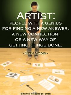 Artists are people with a genius for finding a new answer, a new connection, or a new way of getting things done. Seth Godin