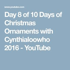 Day 8 of 10 Days of Christmas Ornaments with Cynthialoowho 2016 - YouTube
