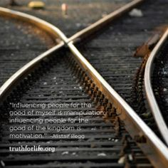 """""""Influencing people for the good of myself is manipulation; influencing people for the good of the kingdom is motivation."""" -Alistair Begg"""