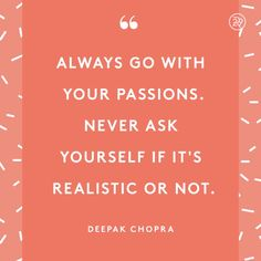 Always go with your passions. Never ask yourself if it's realistic or not.