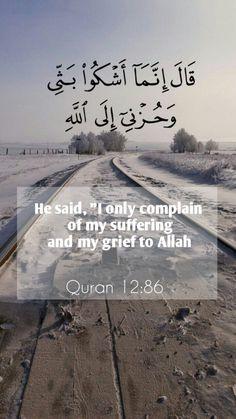 """قَالَ إِنَّمَا أَشْكُو بَثِّي وَحُزْنِي إِلَى اللَّهِ He said, """"I only complain of my suffering and my grief to Allah ,Surah 12. Yusuf, Ayah 86"""