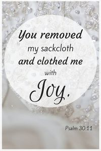 """""""You turned my wailing into dancing; you removed my sackcloth and clothed me with joy...I will give thanks to you forever."""" Psalm 30:11,12b"""